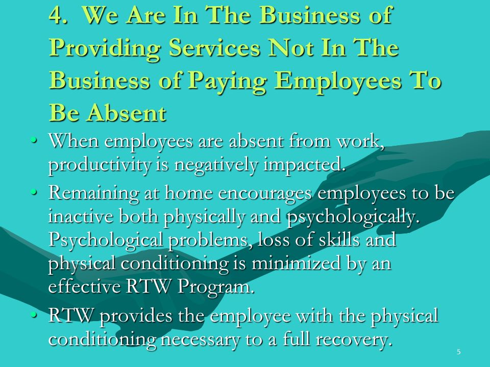 5 4. We Are In The Business of Providing Services Not In The Business of Paying Employees To Be Absent When employees are absent from work, productivi