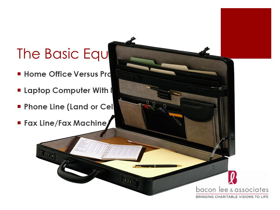 The Basic Equipment Home Office Versus Professional Space Laptop Computer With Internet Access Phone Line (Land or Cell) Fax Line/Fax Machine