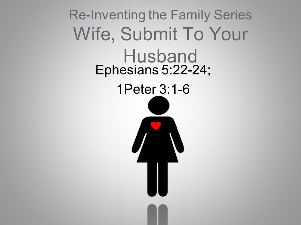 Re-Inventing the Family Series Wife, Submit To Your Husband Ephesians 5:22-24; 1Peter 3:1-6