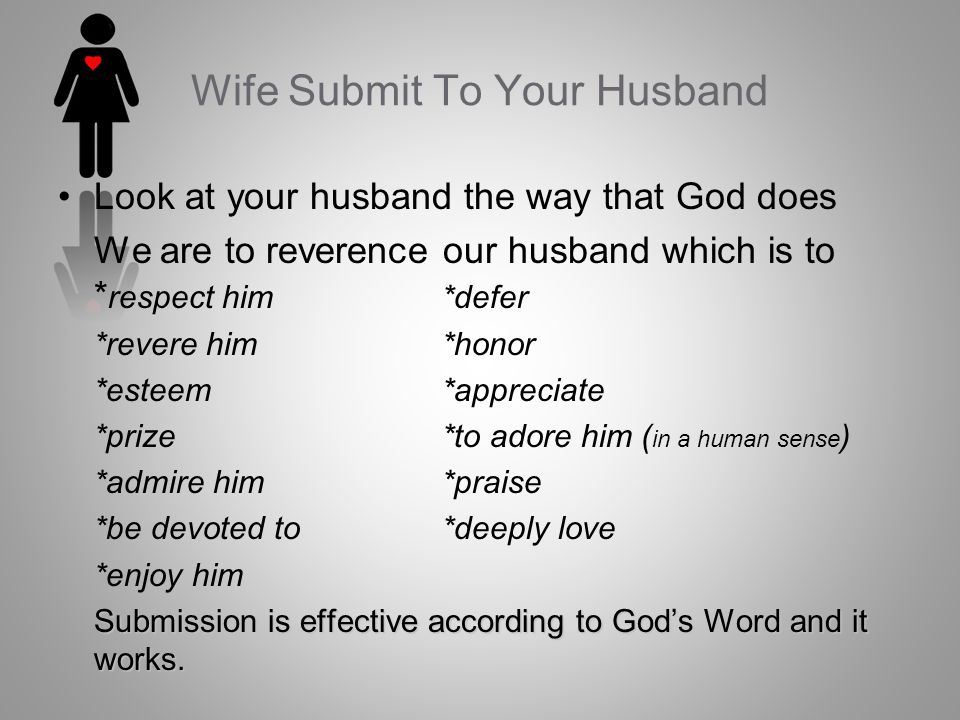 Look at your husband the way that God does We are to reverence our husband which is to * respect him*defer *revere him *honor *esteem*appreciate *prize *to adore him ( in a human sense ) *admire him *praise *be devoted to*deeply love *enjoy him Submission is effective according to Gods Word and it works.