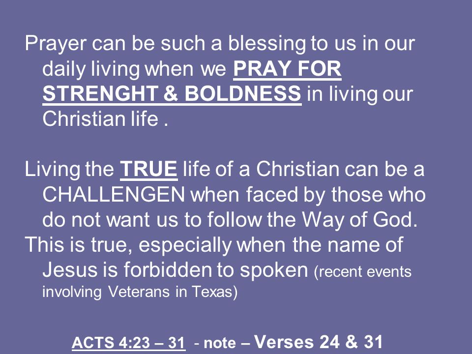 Prayer can be such a blessing to us in our daily living when we PRAY FOR STRENGHT & BOLDNESS in living our Christian life. Living the TRUE life of a C