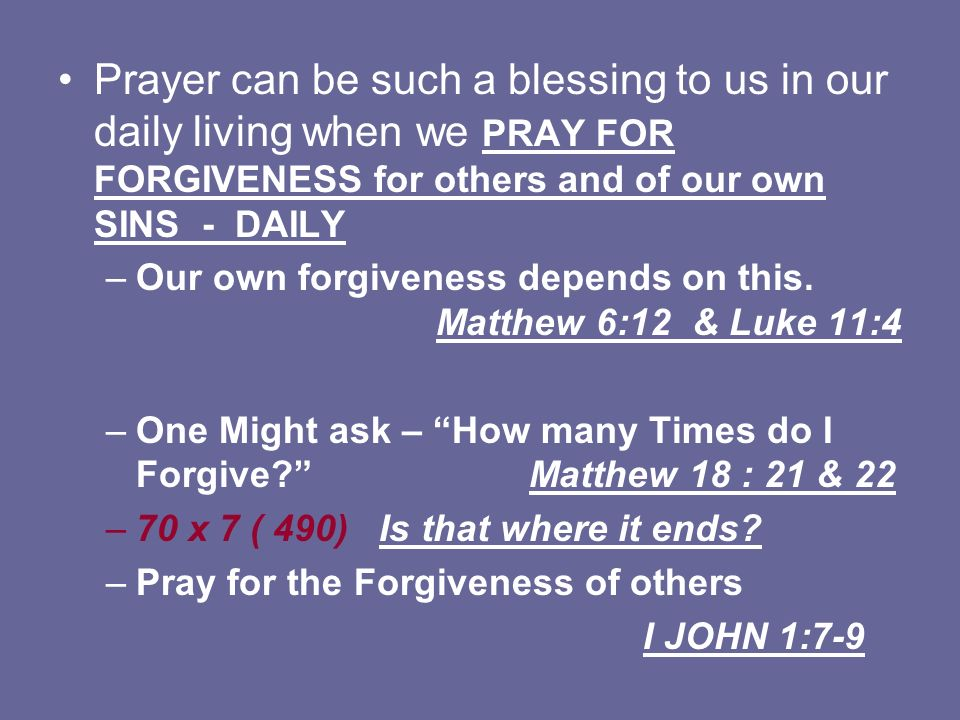 Prayer can be such a blessing to us in our daily living when we PRAY FOR FORGIVENESS for others and of our own SINS - DAILY –Our own forgiveness depen