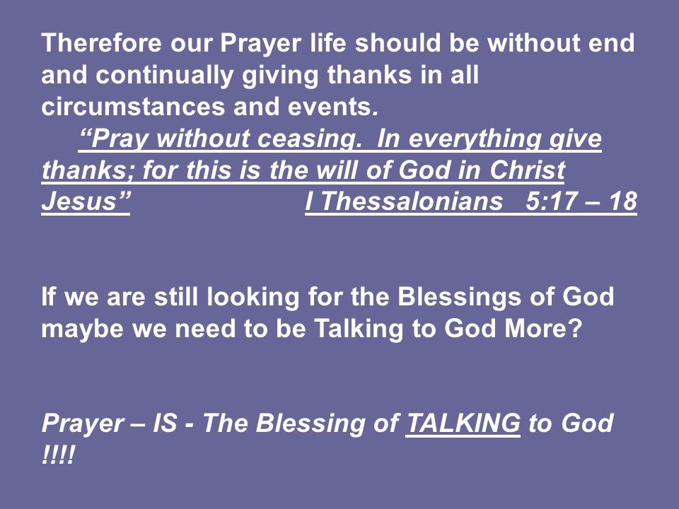 Therefore our Prayer life should be without end and continually giving thanks in all circumstances and events. Pray without ceasing. In everything giv