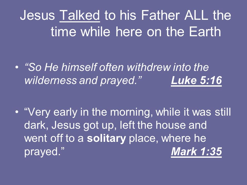 Jesus Talked to his Father ALL the time while here on the Earth So He himself often withdrew into the wilderness and prayed. Luke 5:16 Very early in t