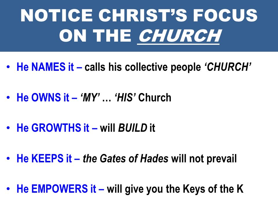 NOTICE CHRISTS FOCUS ON THE CHURCH He NAMES it – calls his collective people CHURCH He OWNS it – MY … HIS Church He GROWTHS it – will BUILD it He KEEP