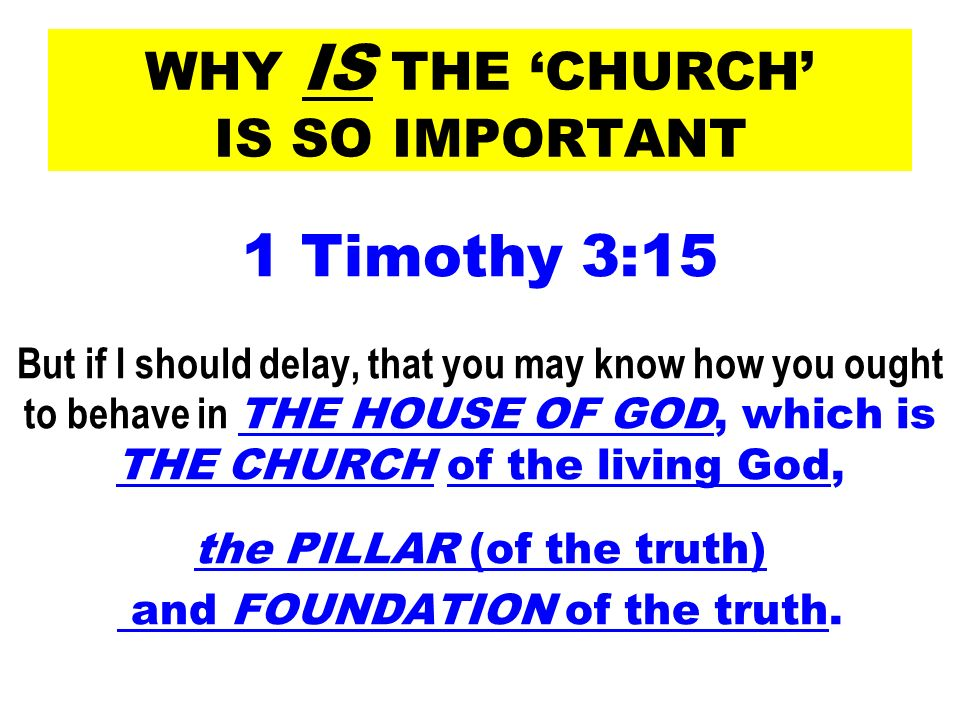 WHY IS THE CHURCH IS SO IMPORTANT 1 Timothy 3:15 But if I should delay, that you may know how you ought to behave in THE HOUSE OF GOD, which is THE CH