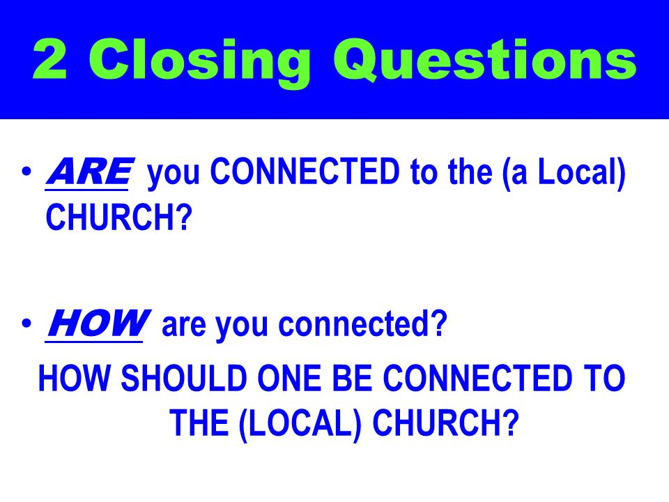 2 Closing Questions ARE you CONNECTED to the (a Local) CHURCH? HOW are you connected? HOW SHOULD ONE BE CONNECTED TO THE (LOCAL) CHURCH?