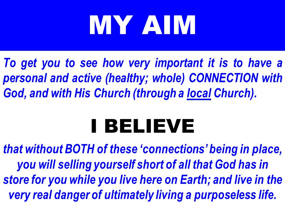 MY AIM To get you to see how very important it is to have a personal and active (healthy; whole) CONNECTION with God, and with His Church (through a l
