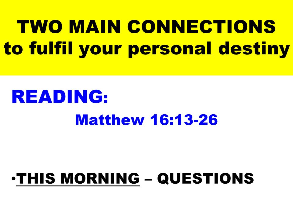 TWO MAIN CONNECTIONS to fulfil your personal destiny READING : Matthew 16:13-26 THIS MORNING – QUESTIONS