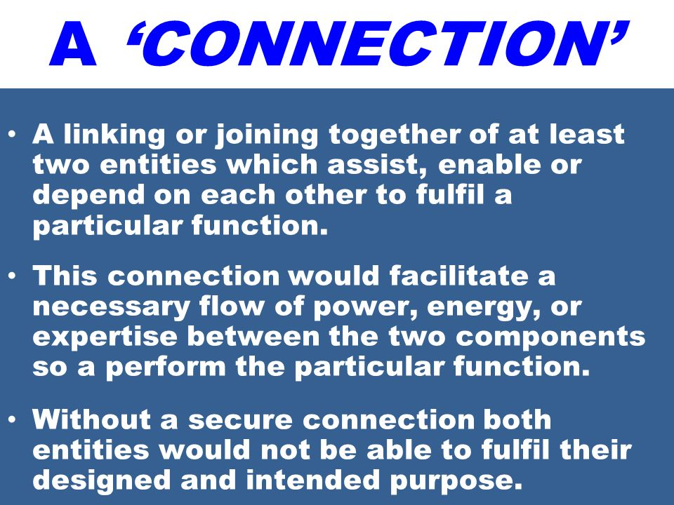 A linking or joining together of at least two entities which assist, enable or depend on each other to fulfil a particular function. This connection w