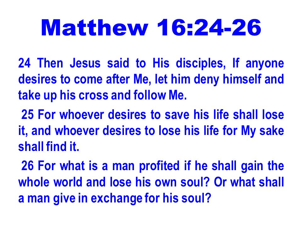 Matthew 16:24-26 24 Then Jesus said to His disciples, If anyone desires to come after Me, let him deny himself and take up his cross and follow Me. 25