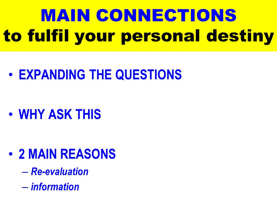 MAIN CONNECTIONS to fulfil your personal destiny EXPANDING THE QUESTIONS WHY ASK THIS 2 MAIN REASONS – Re-evaluation – information