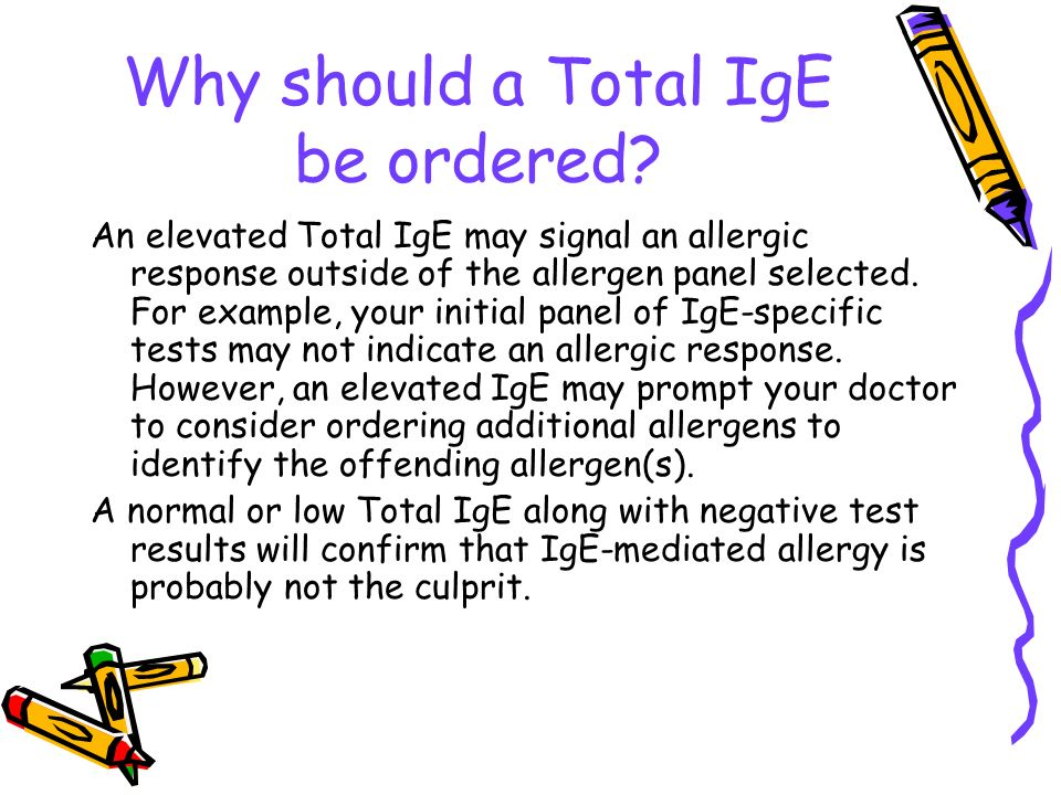 Why should a Total IgE be ordered? An elevated Total IgE may signal an allergic response outside of the allergen panel selected. For example, your ini