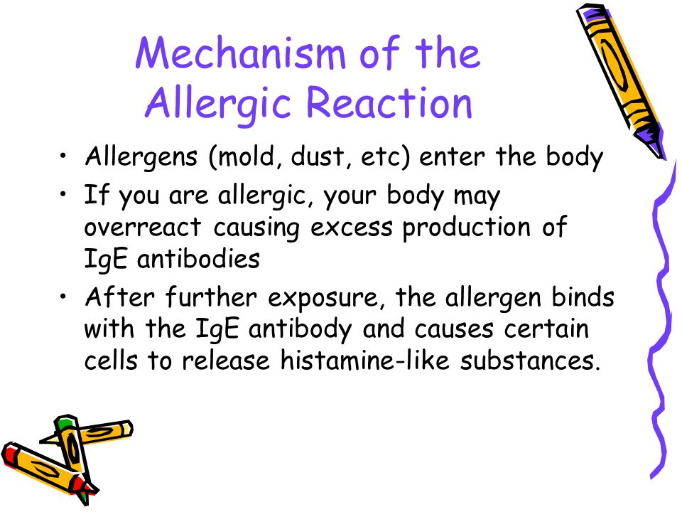 Mechanism of the Allergic Reaction Allergens (mold, dust, etc) enter the body If you are allergic, your body may overreact causing excess production o