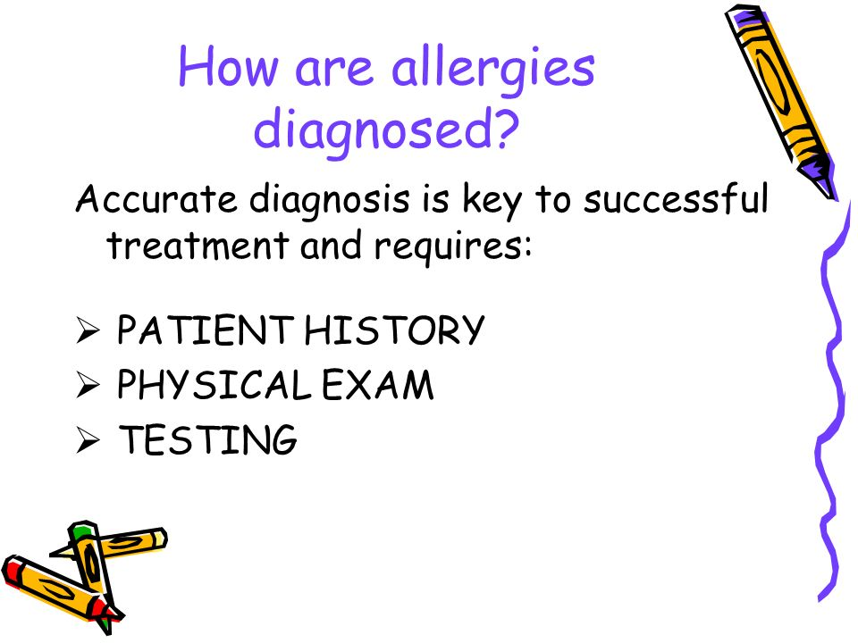 How are allergies diagnosed? Accurate diagnosis is key to successful treatment and requires: PATIENT HISTORY PHYSICAL EXAM TESTING