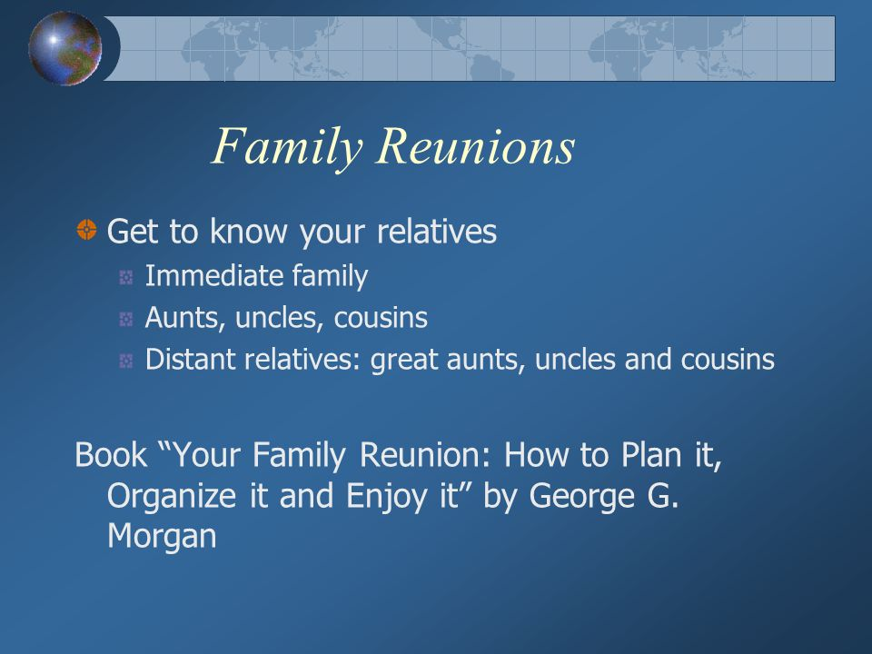 Family Reunions Get to know your relatives Immediate family Aunts, uncles, cousins Distant relatives: great aunts, uncles and cousins Book Your Family Reunion: How to Plan it, Organize it and Enjoy it by George G.