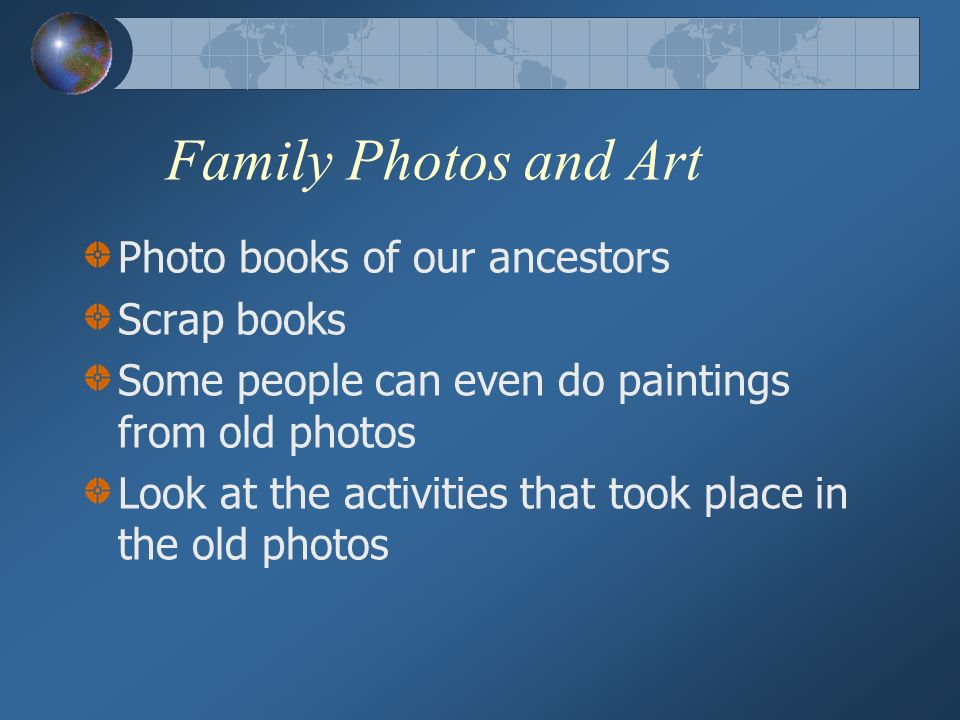 Family Photos and Art Photo books of our ancestors Scrap books Some people can even do paintings from old photos Look at the activities that took place in the old photos