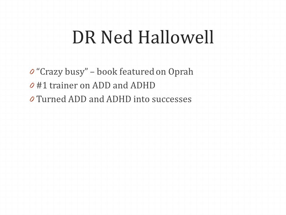 DR Ned Hallowell 0 Crazy busy – book featured on Oprah 0 #1 trainer on ADD and ADHD 0 Turned ADD and ADHD into successes