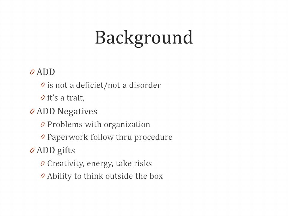 Background 0 ADD 0 is not a deficiet/not a disorder 0 its a trait, 0 ADD Negatives 0 Problems with organization 0 Paperwork follow thru procedure 0 AD