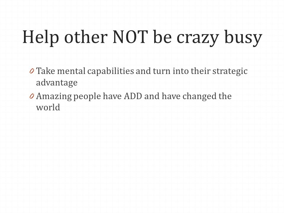 Help other NOT be crazy busy 0 Take mental capabilities and turn into their strategic advantage 0 Amazing people have ADD and have changed the world