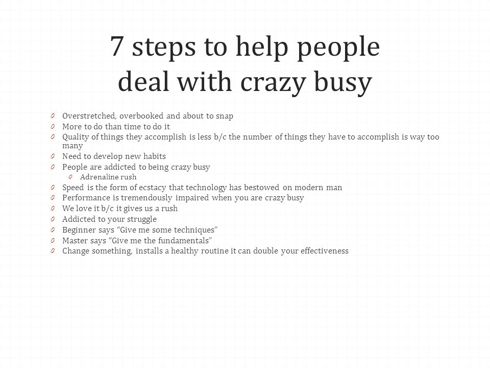 7 steps to help people deal with crazy busy 0 Overstretched, overbooked and about to snap 0 More to do than time to do it 0 Quality of things they accomplish is less b/c the number of things they have to accomplish is way too many 0 Need to develop new habits 0 People are addicted to being crazy busy 0 Adrenaline rush 0 Speed is the form of ecstacy that technology has bestowed on modern man 0 Performance is tremendously impaired when you are crazy busy 0 We love it b/c it gives us a rush 0 Addicted to your struggle 0 Beginner says Give me some techniques 0 Master says Give me the fundamentals 0 Change something, installs a healthy routine it can double your effectiveness