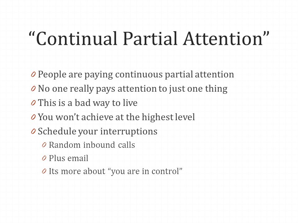 Continual Partial Attention 0 People are paying continuous partial attention 0 No one really pays attention to just one thing 0 This is a bad way to live 0 You wont achieve at the highest level 0 Schedule your interruptions 0 Random inbound calls 0 Plus  0 Its more about you are in control