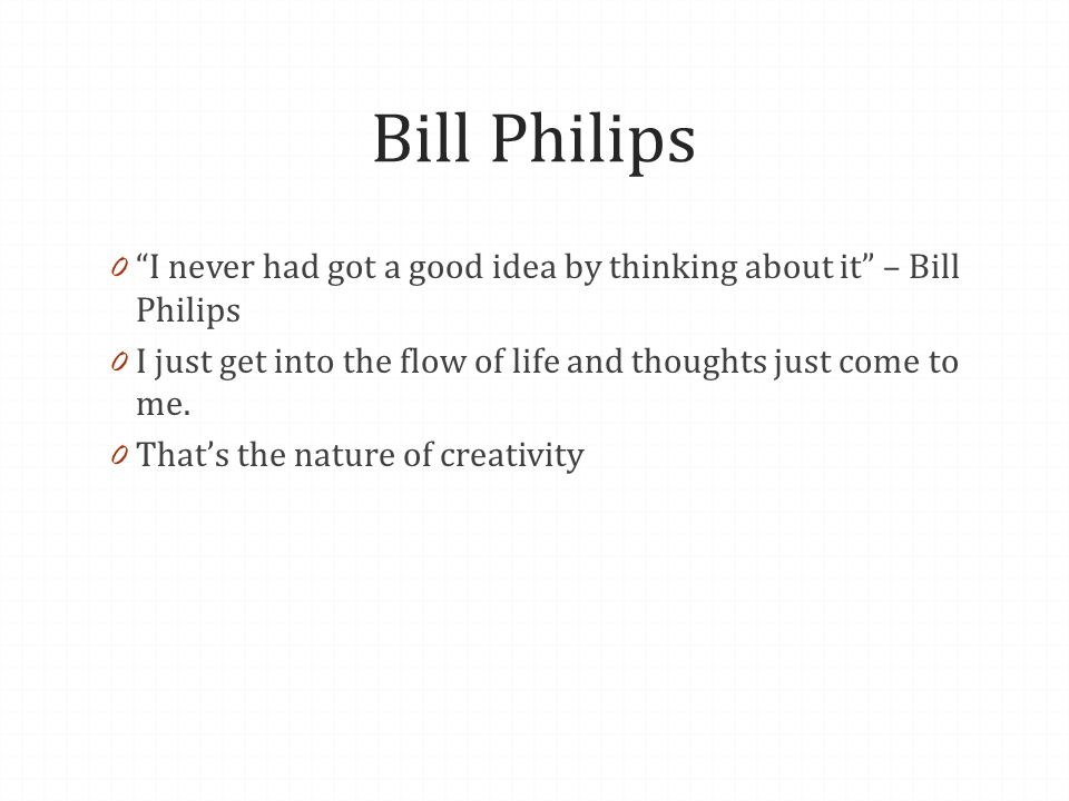 Bill Philips 0 I never had got a good idea by thinking about it – Bill Philips 0 I just get into the flow of life and thoughts just come to me.