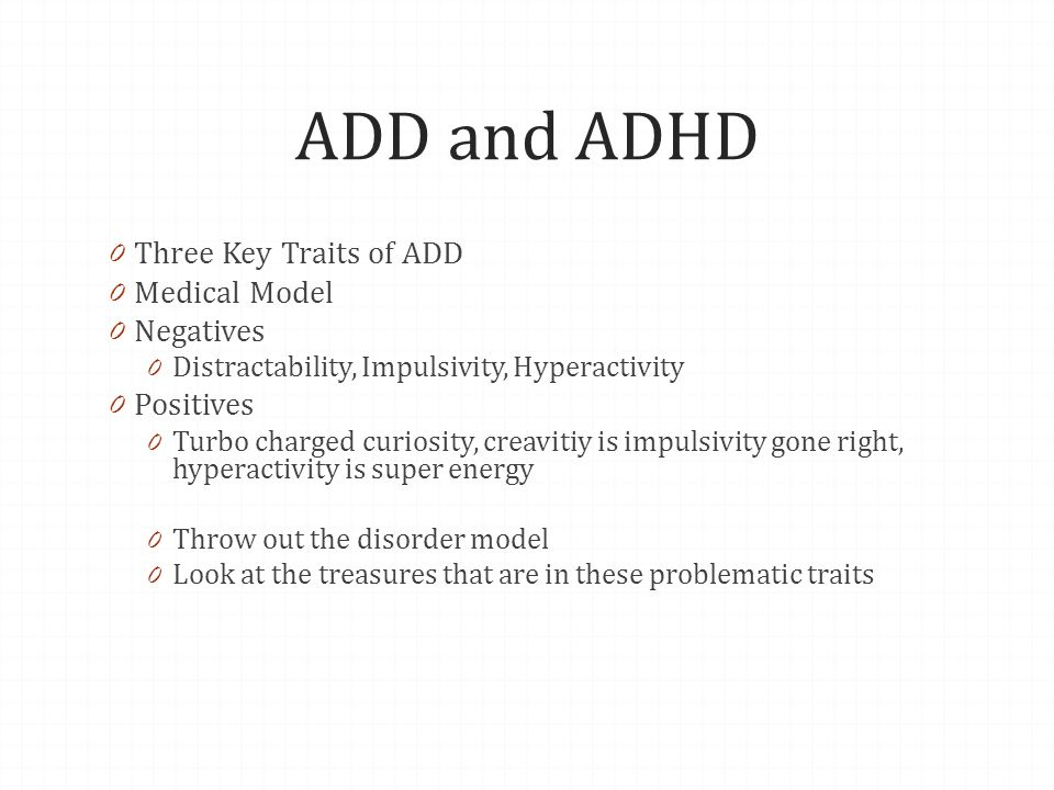 ADD and ADHD 0 Three Key Traits of ADD 0 Medical Model 0 Negatives 0 Distractability, Impulsivity, Hyperactivity 0 Positives 0 Turbo charged curiosity