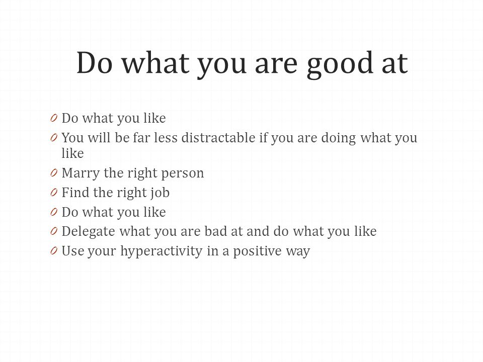 Do what you are good at 0 Do what you like 0 You will be far less distractable if you are doing what you like 0 Marry the right person 0 Find the righ