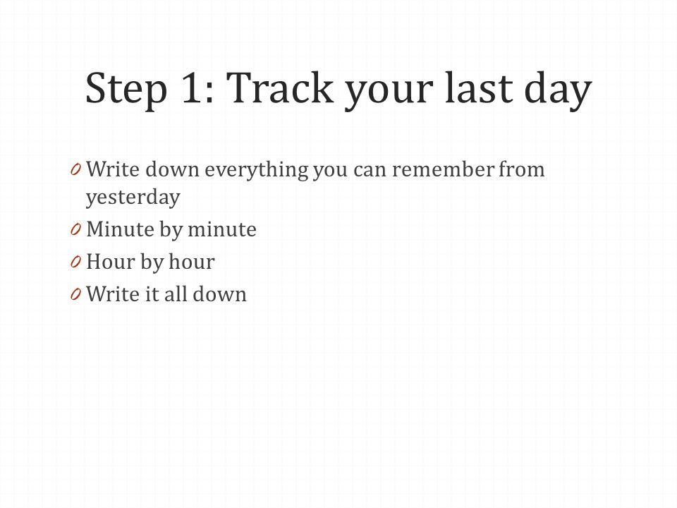 Step 1: Track your last day 0 Write down everything you can remember from yesterday 0 Minute by minute 0 Hour by hour 0 Write it all down