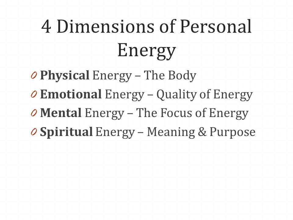 4 Dimensions of Personal Energy 0 Physical Energy – The Body 0 Emotional Energy – Quality of Energy 0 Mental Energy – The Focus of Energy 0 Spiritual