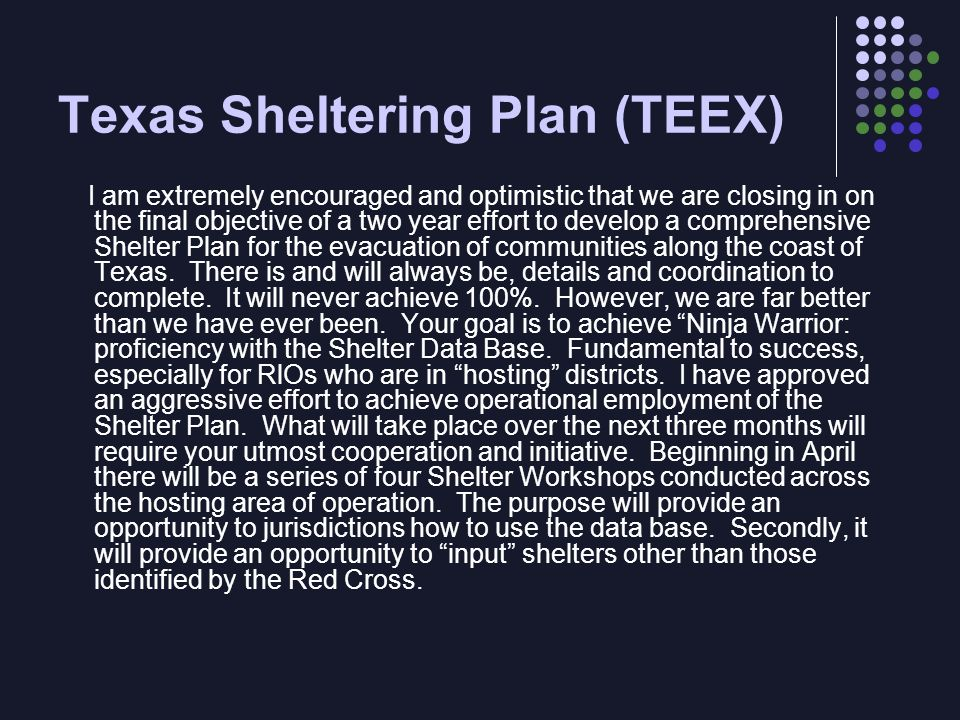 Texas Sheltering Plan (TEEX) I am extremely encouraged and optimistic that we are closing in on the final objective of a two year effort to develop a comprehensive Shelter Plan for the evacuation of communities along the coast of Texas.