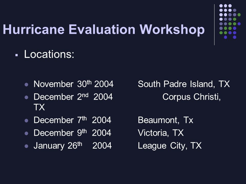 Hurricane Evaluation Workshop Locations: November 30 th 2004South Padre Island, TX December 2 nd 2004Corpus Christi, TX December 7 th 2004Beaumont, Tx December 9 th 2004Victoria, TX January 26 th 2004League City, TX