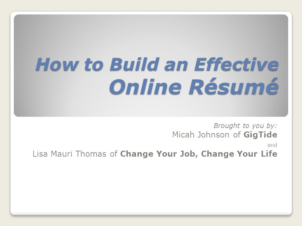 How to Build an Effective Online Résumé Brought to you by: Micah Johnson of GigTide and Lisa Mauri Thomas of Change Your Job, Change Your Life