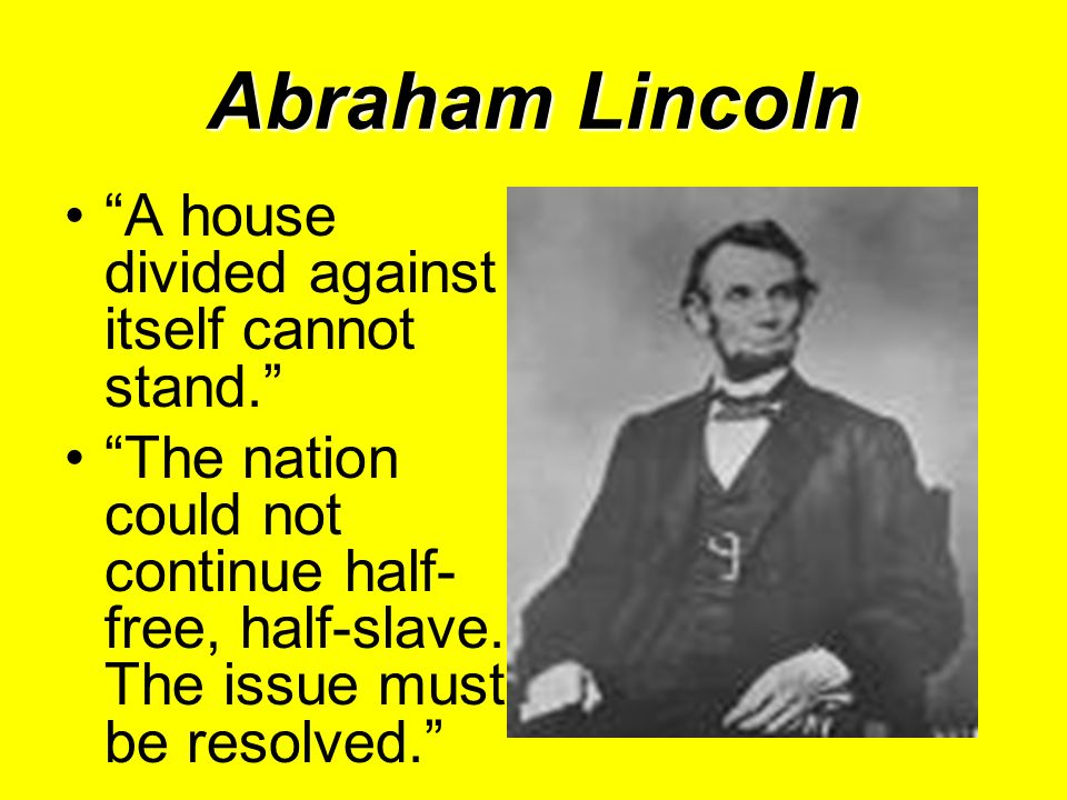 Abraham Lincoln A house divided against itself cannot stand. The nation could not continue half- free, half-slave. The issue must be resolved.