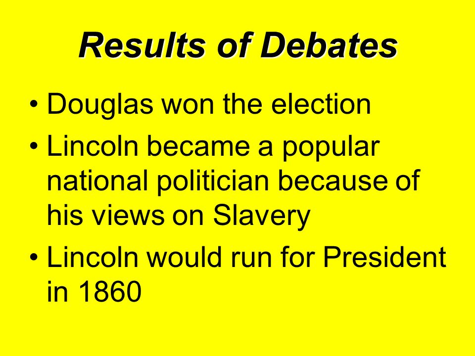 Results of Debates Douglas won the election Lincoln became a popular national politician because of his views on Slavery Lincoln would run for Preside