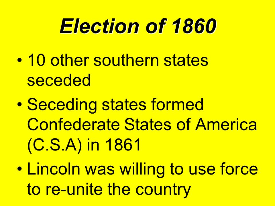 Election of 1860 10 other southern states seceded Seceding states formed Confederate States of America (C.S.A) in 1861 Lincoln was willing to use forc