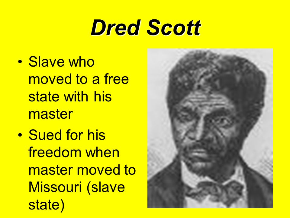 Dred Scott Slave who moved to a free state with his master Sued for his freedom when master moved to Missouri (slave state)