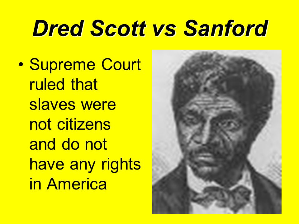 Dred Scott vs Sanford Supreme Court ruled that slaves were not citizens and do not have any rights in America
