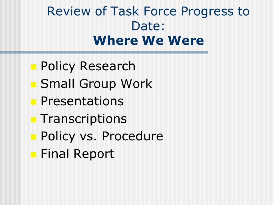 Review of Task Force Progress to Date: Where We Were Policy Research Small Group Work Presentations Transcriptions Policy vs. Procedure Final Report