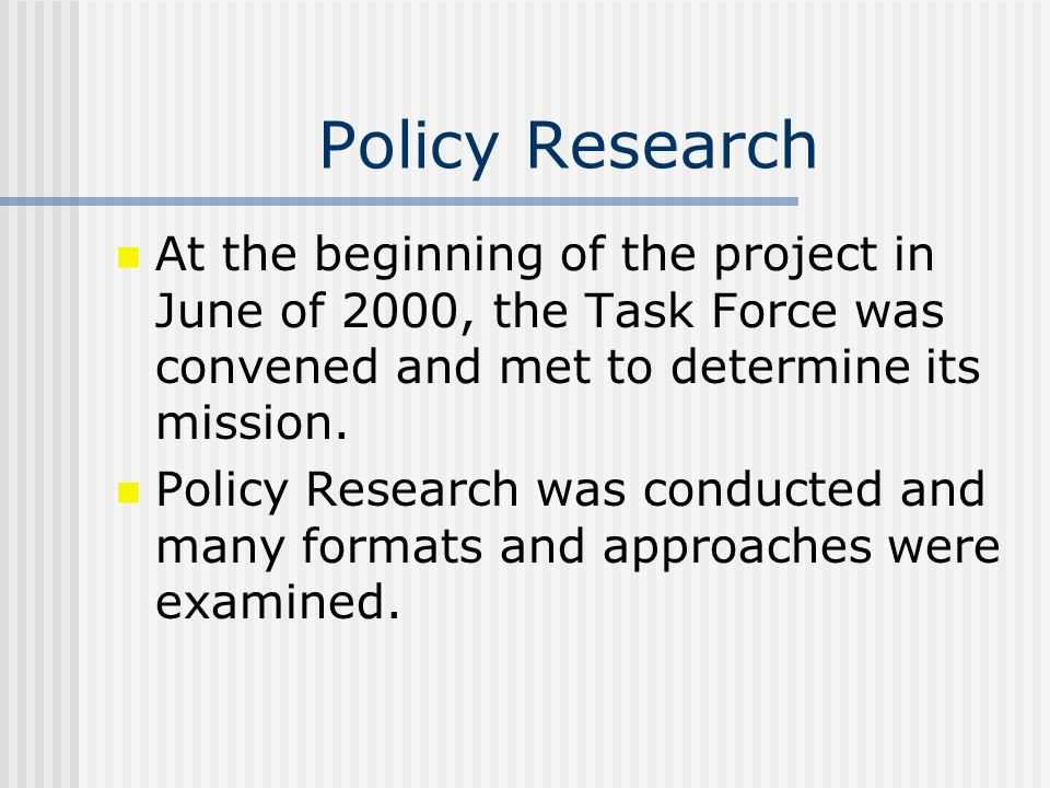 Policy Research At the beginning of the project in June of 2000, the Task Force was convened and met to determine its mission. Policy Research was con