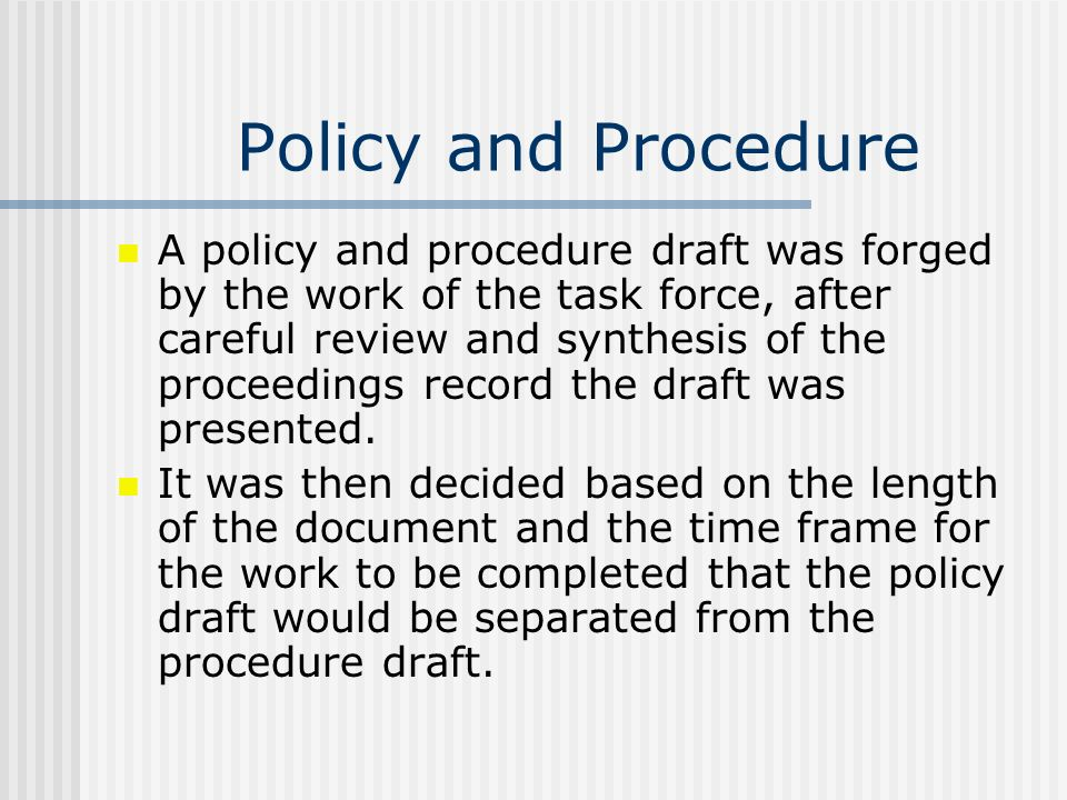 Policy and Procedure A policy and procedure draft was forged by the work of the task force, after careful review and synthesis of the proceedings reco