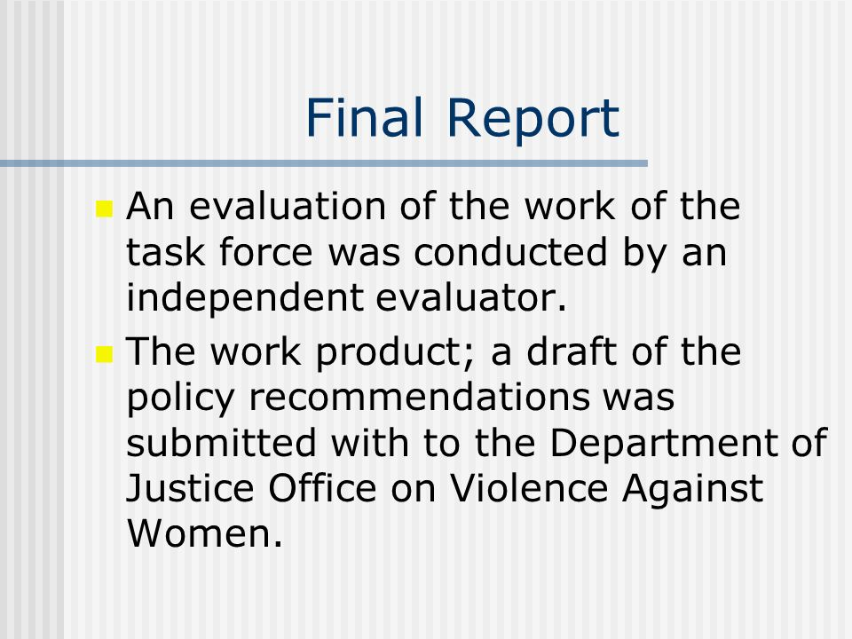 Final Report An evaluation of the work of the task force was conducted by an independent evaluator. The work product; a draft of the policy recommenda