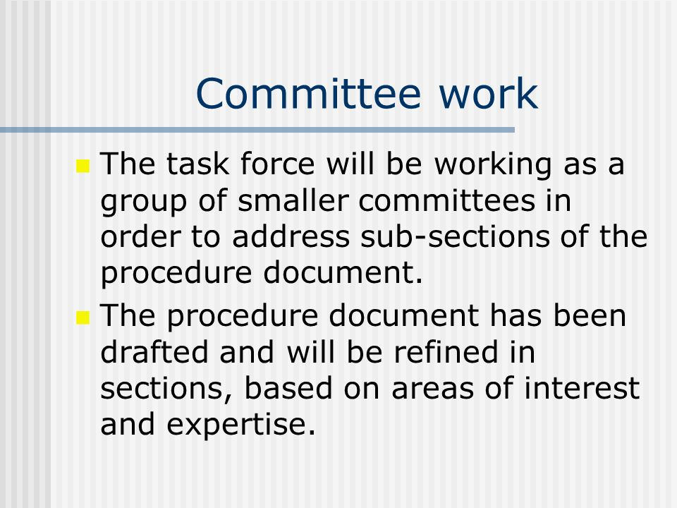 Committee work The task force will be working as a group of smaller committees in order to address sub-sections of the procedure document. The procedu