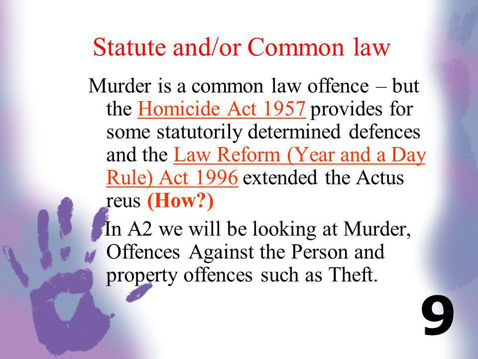 Statute and/or Common law Murder is a common law offence – but the Homicide Act 1957 provides for some statutorily determined defences and the Law Ref