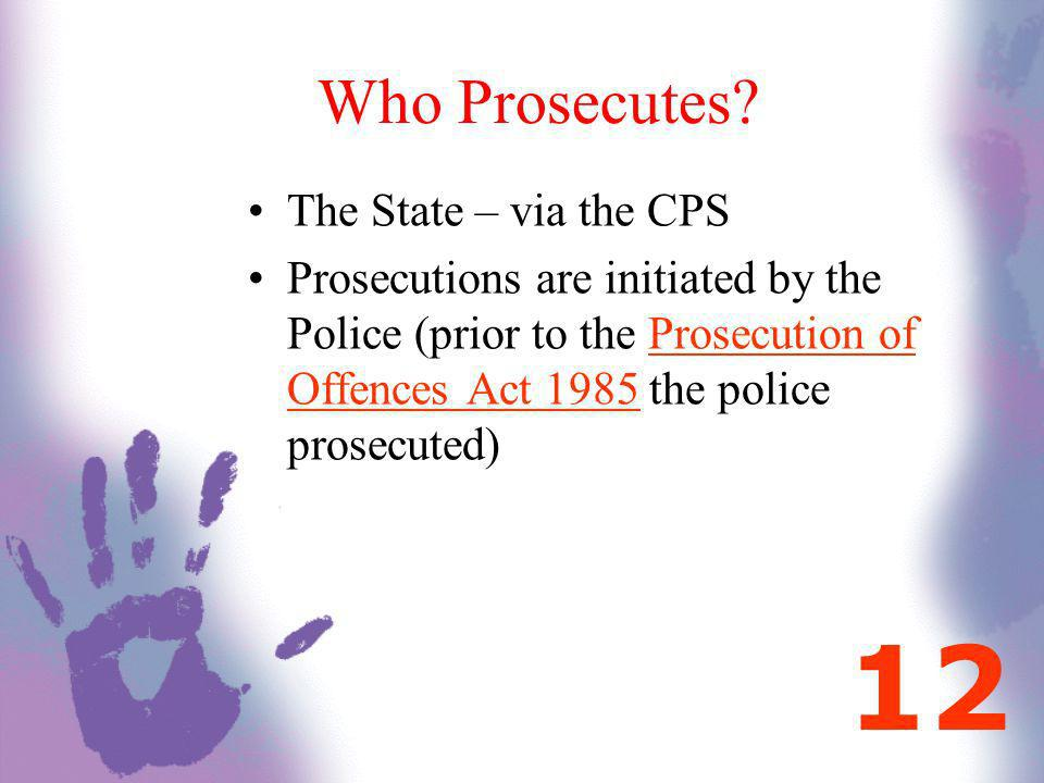 Who Prosecutes? The State – via the CPS Prosecutions are initiated by the Police (prior to the Prosecution of Offences Act 1985 the police prosecuted)