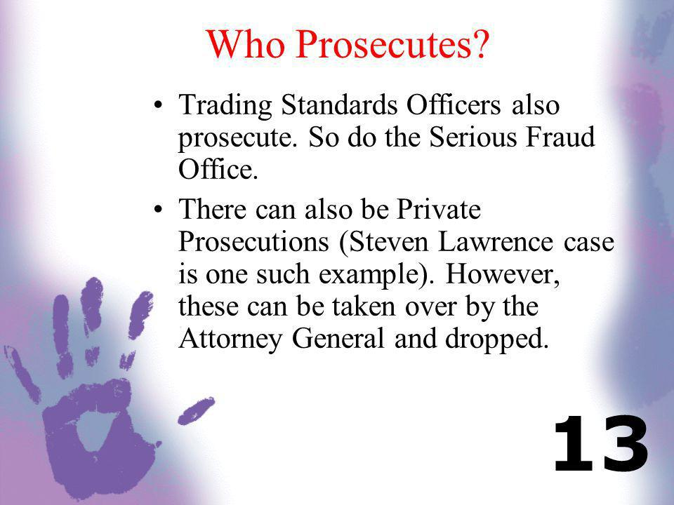Who Prosecutes? Trading Standards Officers also prosecute. So do the Serious Fraud Office. There can also be Private Prosecutions (Steven Lawrence cas