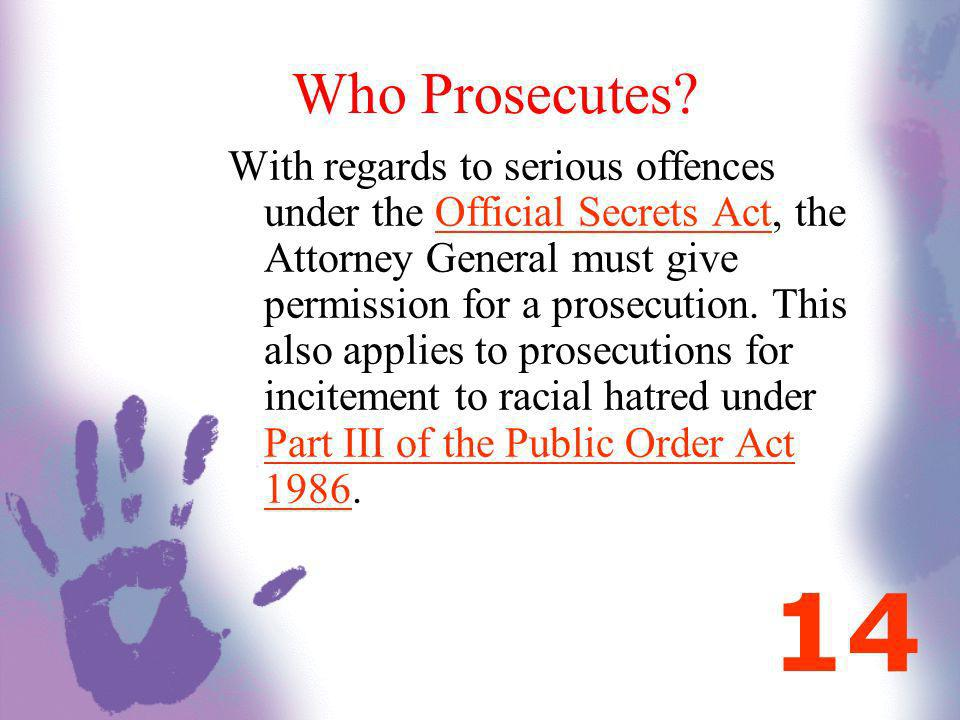 Who Prosecutes? With regards to serious offences under the Official Secrets Act, the Attorney General must give permission for a prosecution. This als