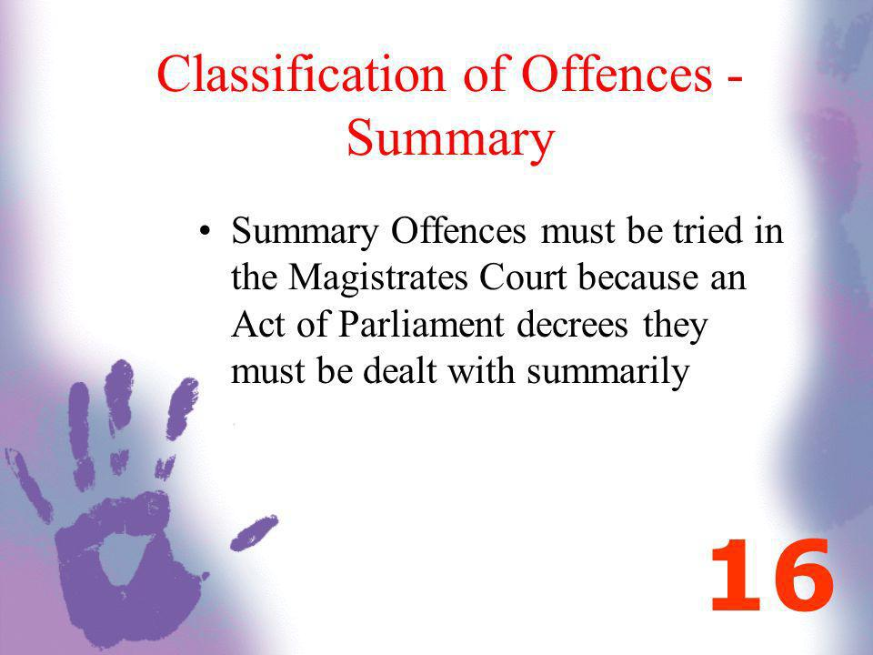 Classification of Offences - Summary Summary Offences must be tried in the Magistrates Court because an Act of Parliament decrees they must be dealt w