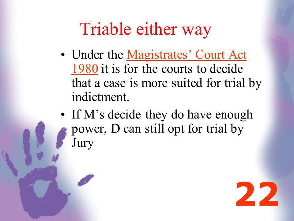 Triable either way Under the Magistrates Court Act 1980 it is for the courts to decide that a case is more suited for trial by indictment. If Ms decid